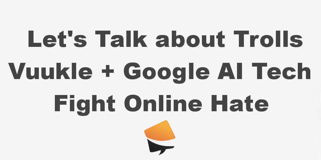 Let's Talk about Trolls Vuukle Google Ai Fight Online Hate